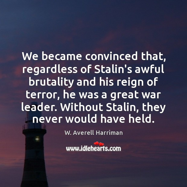 We became convinced that, regardless of Stalin's awful brutality and his reign W. Averell Harriman Picture Quote