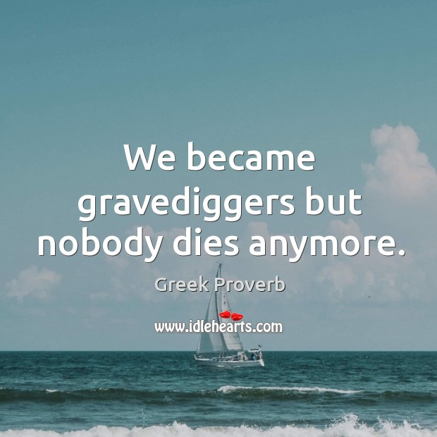 Image, We became gravediggers but nobody dies anymore.