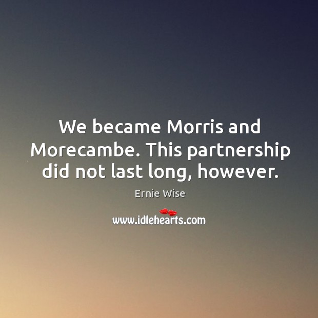 We became morris and morecambe. This partnership did not last long, however. Image