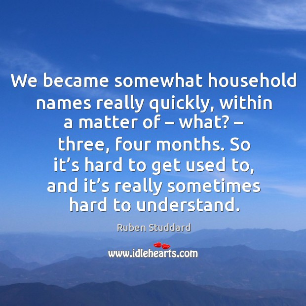 We became somewhat household names really quickly, within a matter of – what? – three, four months. Ruben Studdard Picture Quote