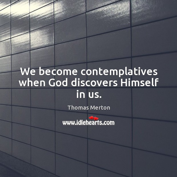 We become contemplatives when God discovers Himself in us. Image