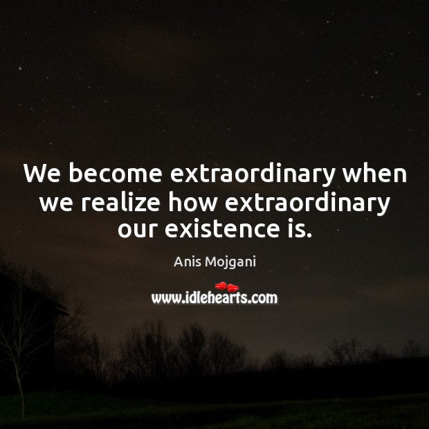 Image, We become extraordinary when we realize how extraordinary our existence is.