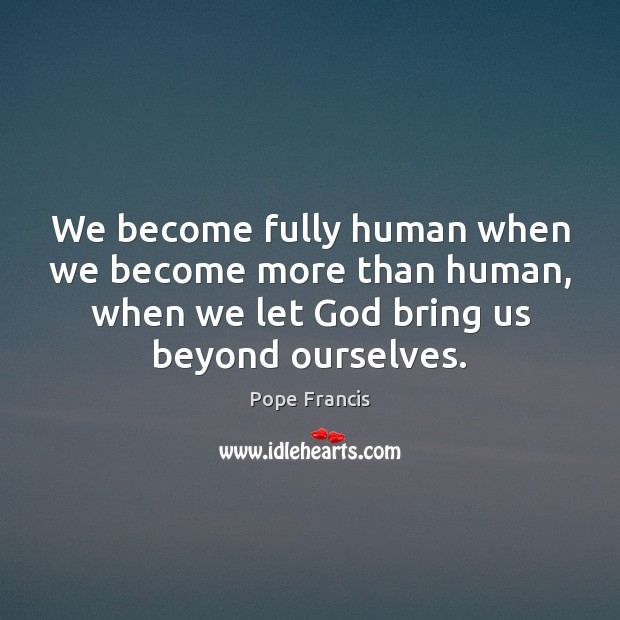 We become fully human when we become more than human, when we Pope Francis Picture Quote