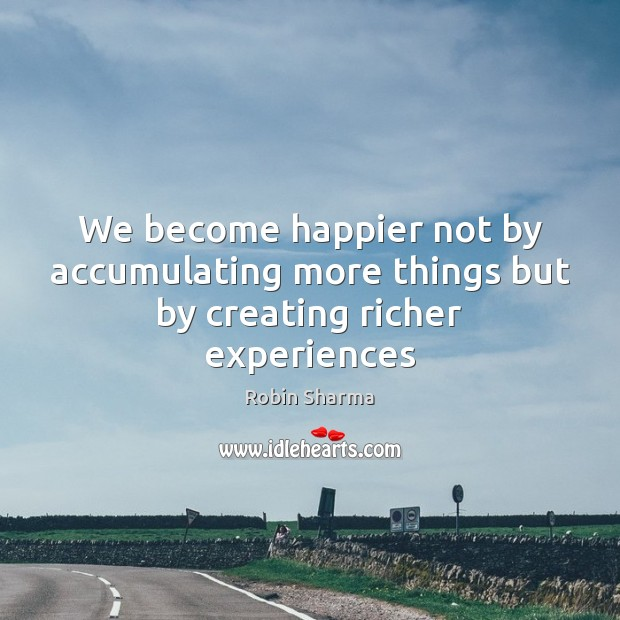 We become happier not by accumulating more things but by creating richer experiences Robin Sharma Picture Quote