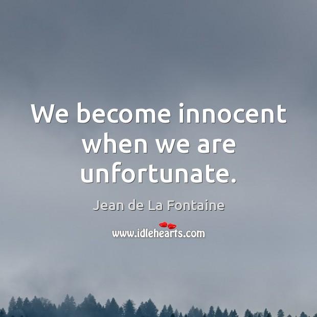 We become innocent when we are unfortunate. Jean de La Fontaine Picture Quote