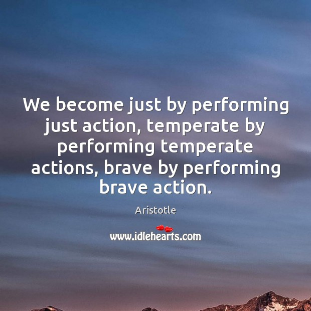 Image, We become just by performing just action, temperate by performing temperate actions,