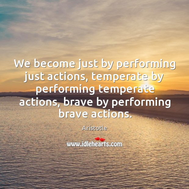 Image, We become just by performing just actions, temperate by performing temperate actions, brave by performing brave actions.