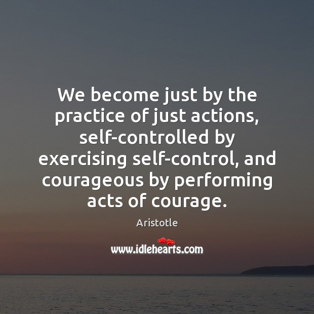 Image, We become just by the practice of just actions, self-controlled by exercising