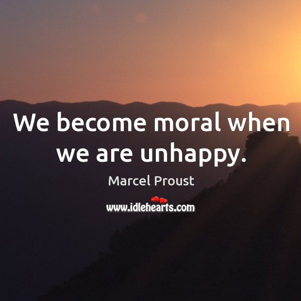 We become moral when we are unhappy. Image
