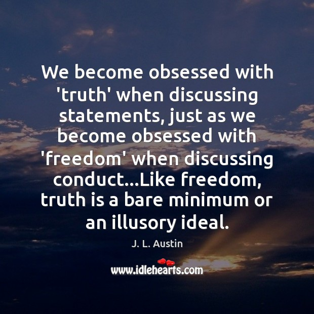 We become obsessed with 'truth' when discussing statements, just as we become J. L. Austin Picture Quote