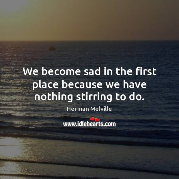 We become sad in the first place because we have nothing stirring to do. Image