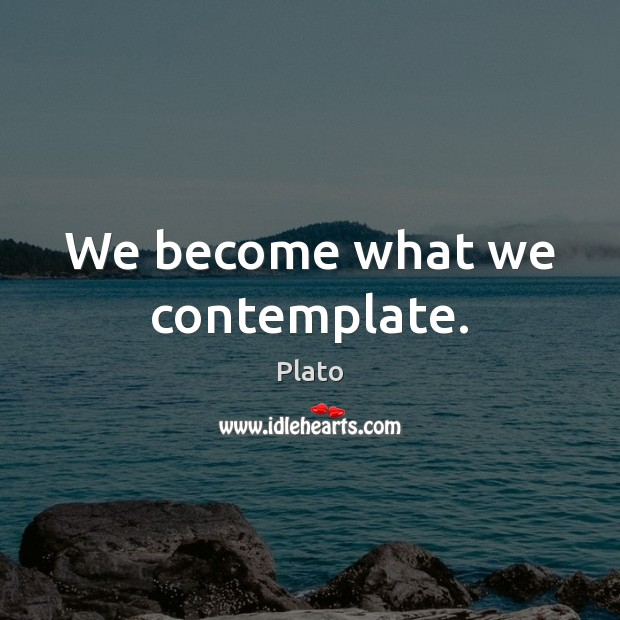 We become what we contemplate. Image