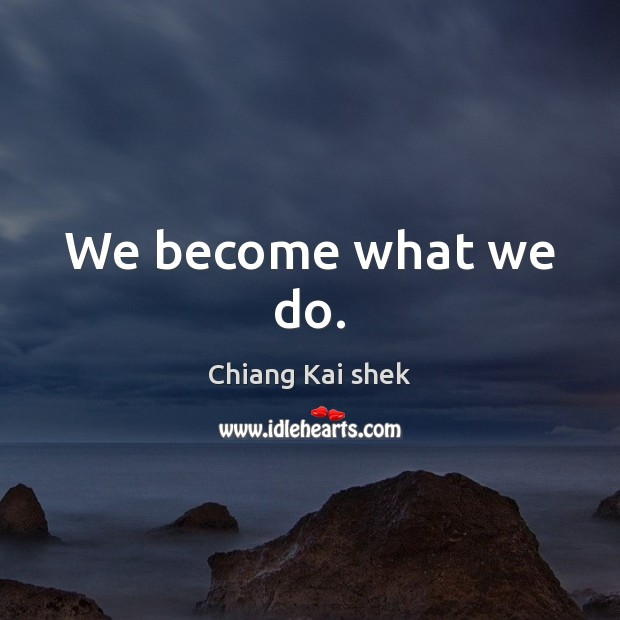 We become what we do. Image