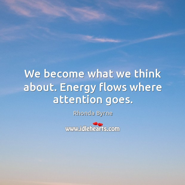Image, We become what we think about. Energy flows where attention goes.
