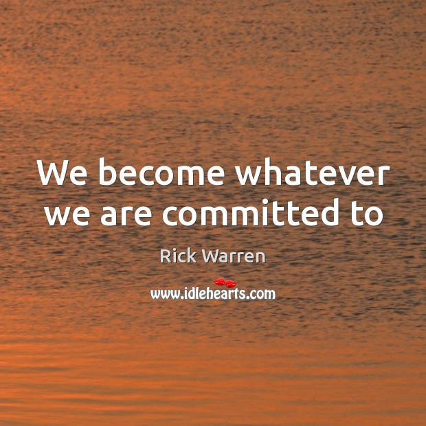 We become whatever we are committed to Rick Warren Picture Quote