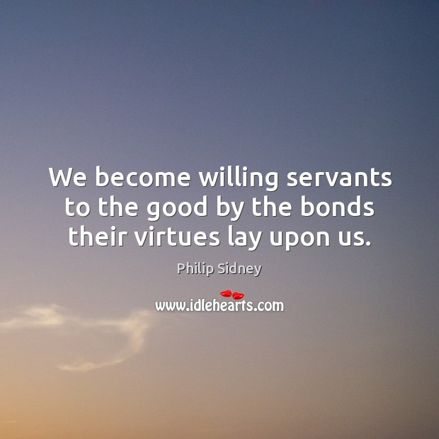 We become willing servants to the good by the bonds their virtues lay upon us. Philip Sidney Picture Quote