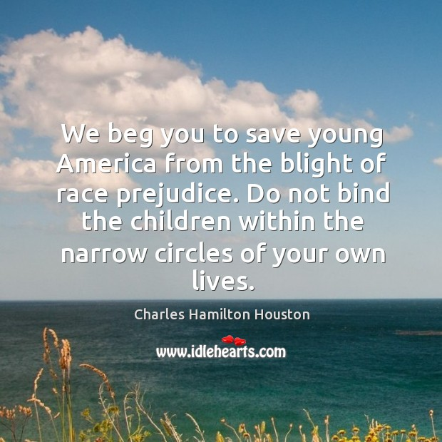 We beg you to save young america from the blight of race prejudice. Charles Hamilton Houston Picture Quote
