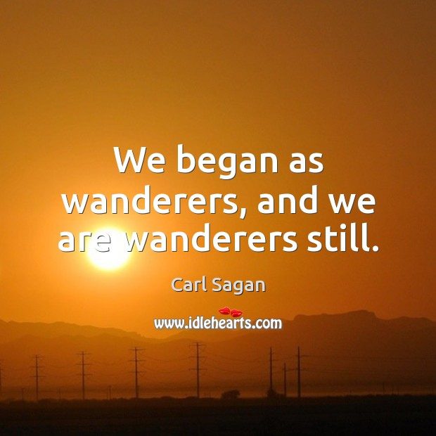 Image, We began as wanderers, and we are wanderers still.