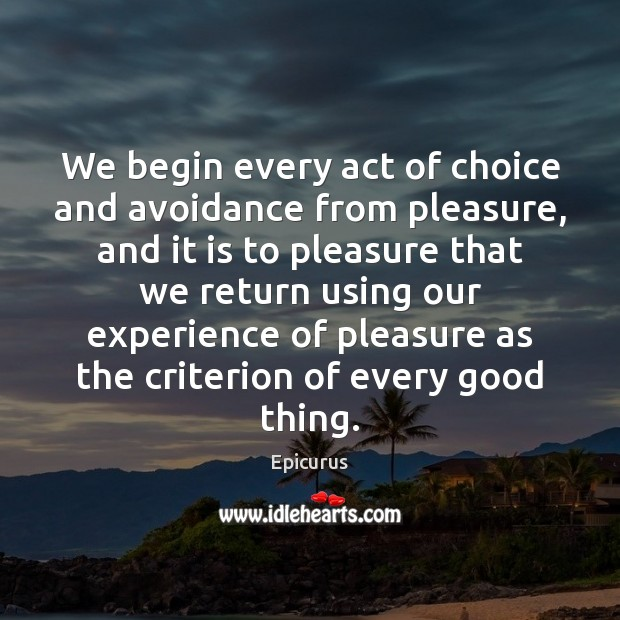 We begin every act of choice and avoidance from pleasure, and it Image