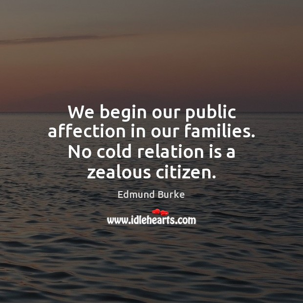 We begin our public affection in our families. No cold relation is a zealous citizen. Edmund Burke Picture Quote