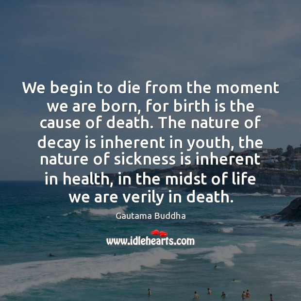 We begin to die from the moment we are born, for birth Image