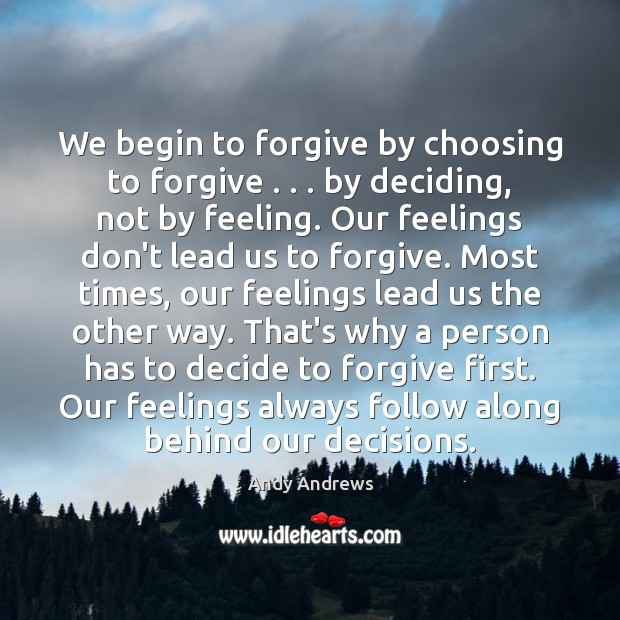 We begin to forgive by choosing to forgive . . . by deciding, not by Image
