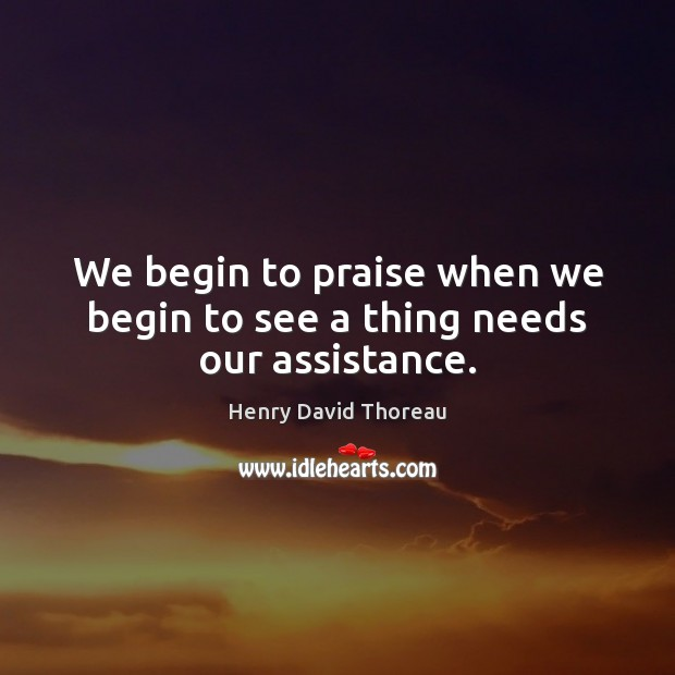 We begin to praise when we begin to see a thing needs our assistance. Image