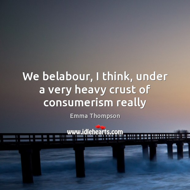 We belabour, I think, under a very heavy crust of consumerism really Image