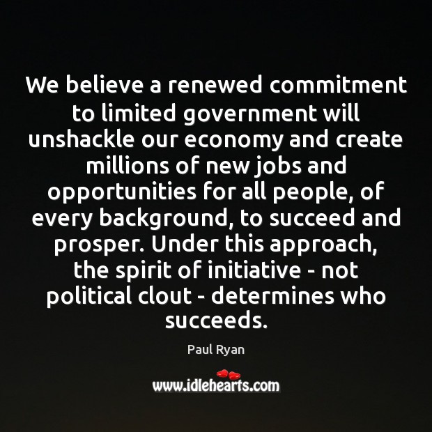 We believe a renewed commitment to limited government will unshackle our economy Paul Ryan Picture Quote