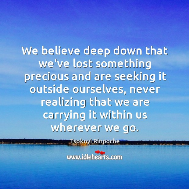 We believe deep down that we've lost something precious and are seeking Tsoknyi Rinpoche Picture Quote