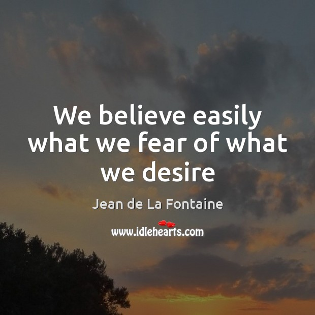 We believe easily what we fear of what we desire Image
