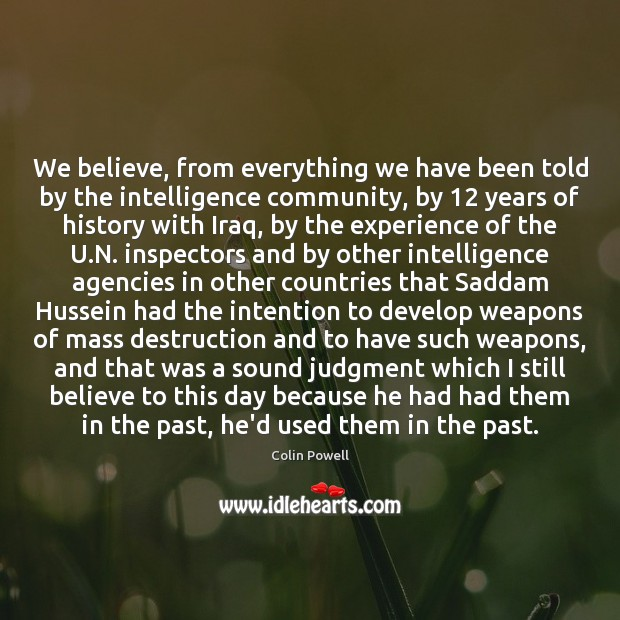 We believe, from everything we have been told by the intelligence community, Colin Powell Picture Quote