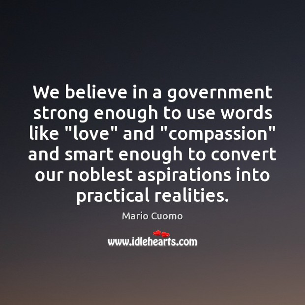 """We believe in a government strong enough to use words like """"love"""" Mario Cuomo Picture Quote"""