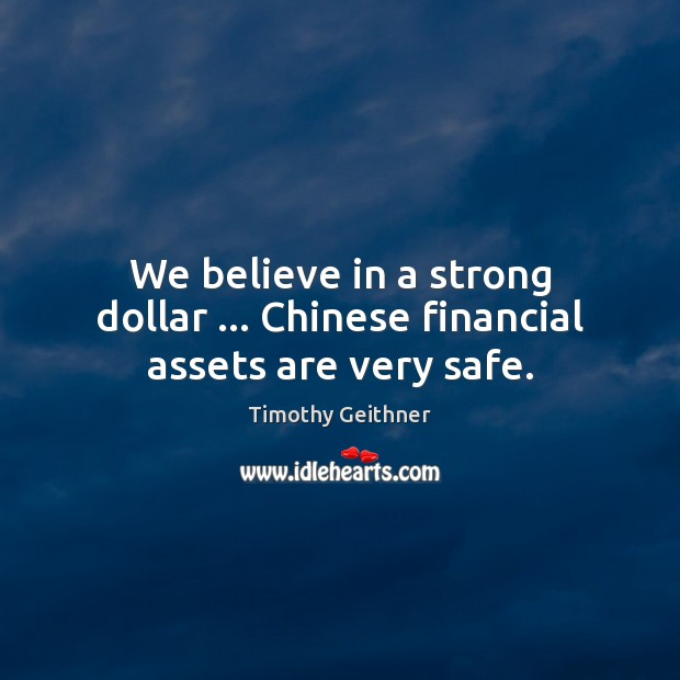 We believe in a strong dollar … Chinese financial assets are very safe. Timothy Geithner Picture Quote