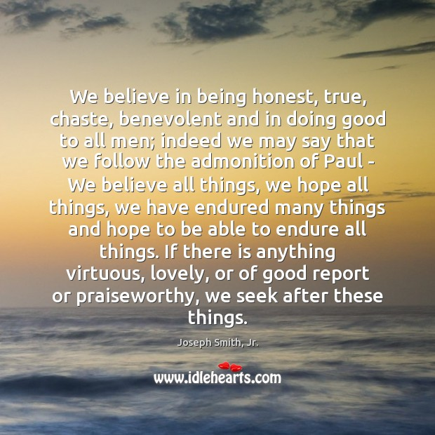 We believe in being honest, true, chaste, benevolent and in doing good Joseph Smith, Jr. Picture Quote