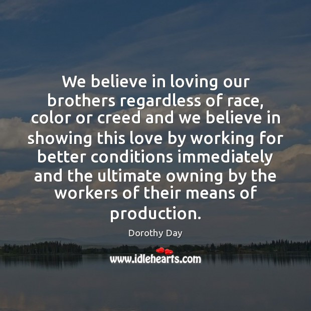 We believe in loving our brothers regardless of race, color or creed Dorothy Day Picture Quote