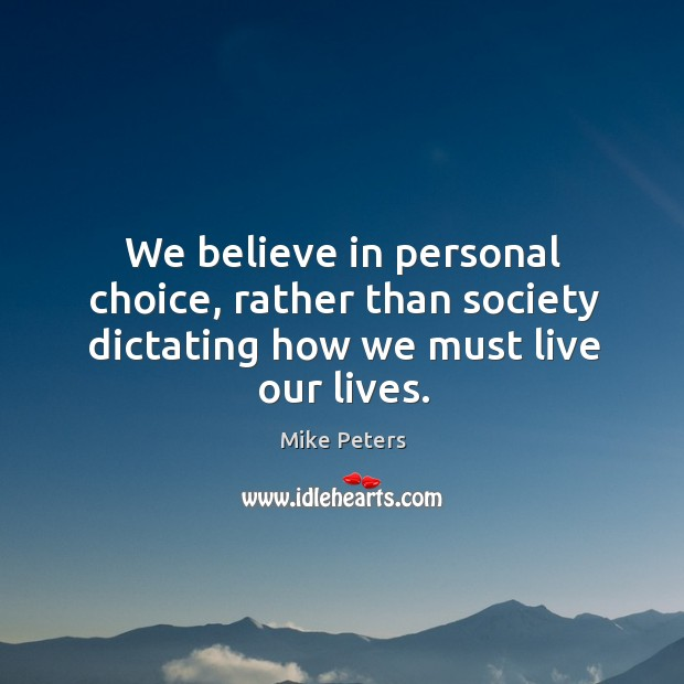 We believe in personal choice, rather than society dictating how we must live our lives. Image