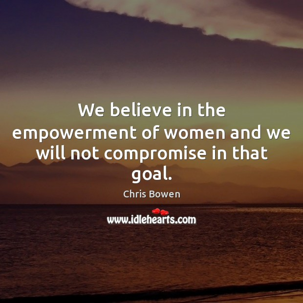 We believe in the empowerment of women and we will not compromise in that goal. Image