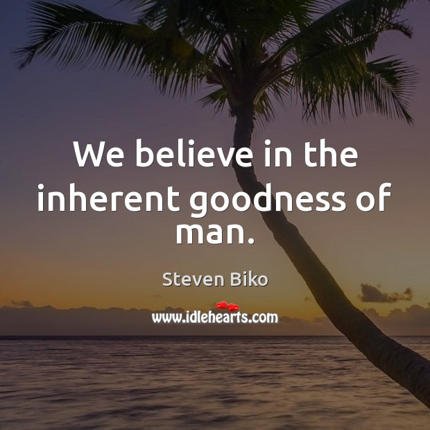 We believe in the inherent goodness of man. Steven Biko Picture Quote