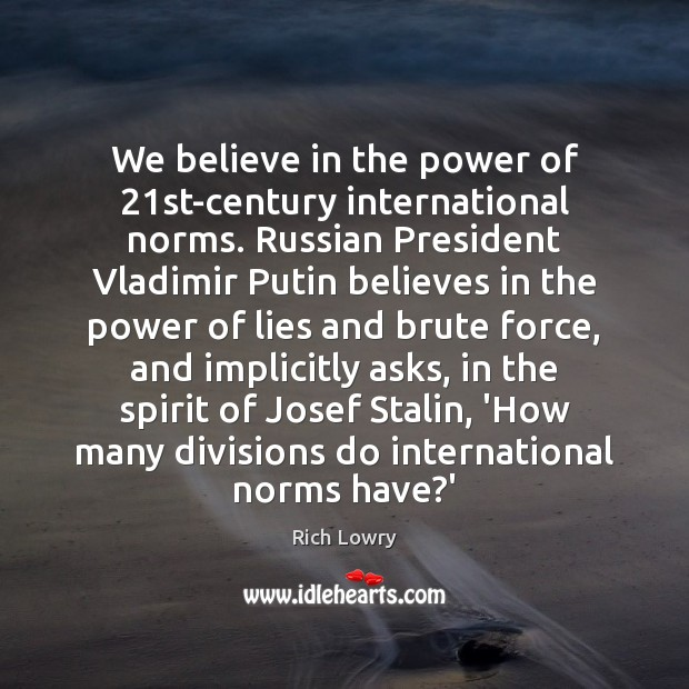 We believe in the power of 21st-century international norms. Russian President Vladimir Image