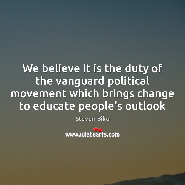We believe it is the duty of the vanguard political movement which Steven Biko Picture Quote