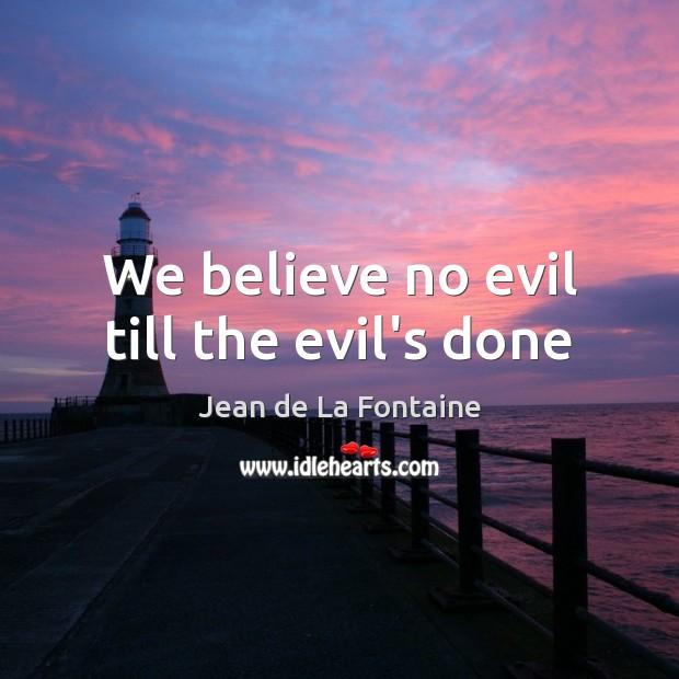 We believe no evil till the evil's done Jean de La Fontaine Picture Quote