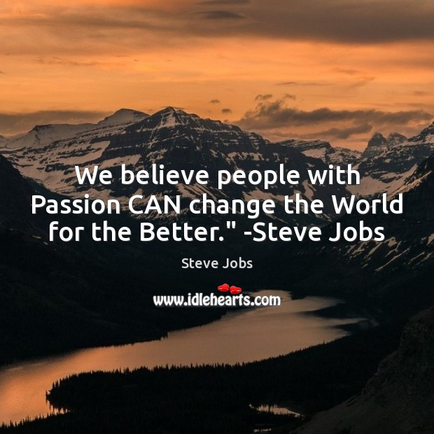 """Image, We believe people with Passion CAN change the World for the Better."""" -Steve Jobs"""
