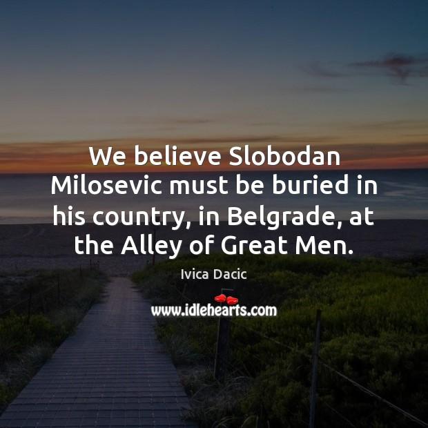 Image, We believe Slobodan Milosevic must be buried in his country, in Belgrade,