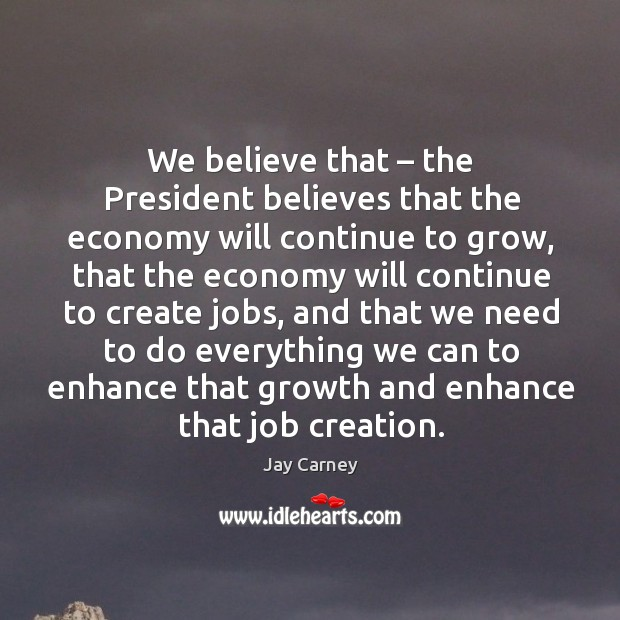 We believe that – the president believes that the economy will continue to grow Image
