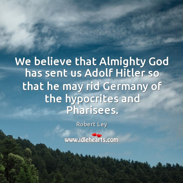 We believe that almighty God has sent us adolf hitler so that he may rid germany of the hypocrites and pharisees. Image