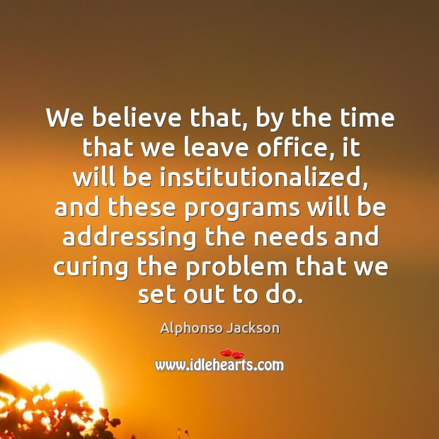 Image, We believe that, by the time that we leave office, it will be institutionalized