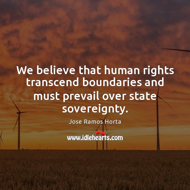 We believe that human rights transcend boundaries and must prevail over state sovereignty. Image
