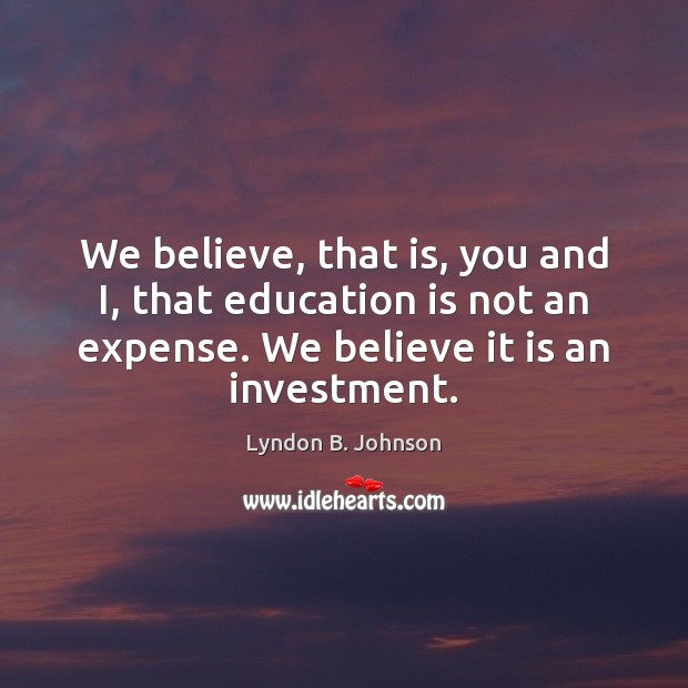 We believe, that is, you and I, that education is not an Investment Quotes Image