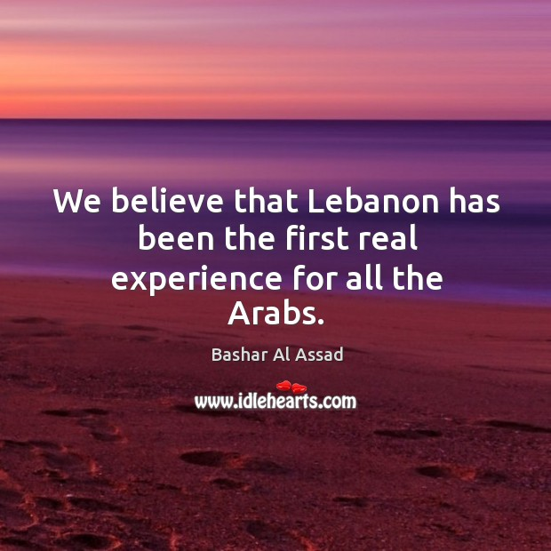 We believe that lebanon has been the first real experience for all the arabs. Bashar Al Assad Picture Quote